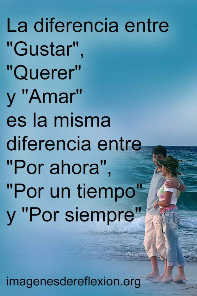 """La diferencia entre """"Gustar"""", """"Querer"""" y """"Amar"""" es la misma diferencia entre """"Por ahora"""", """"Por un tiempo"""" y """"Por siempre""""."""