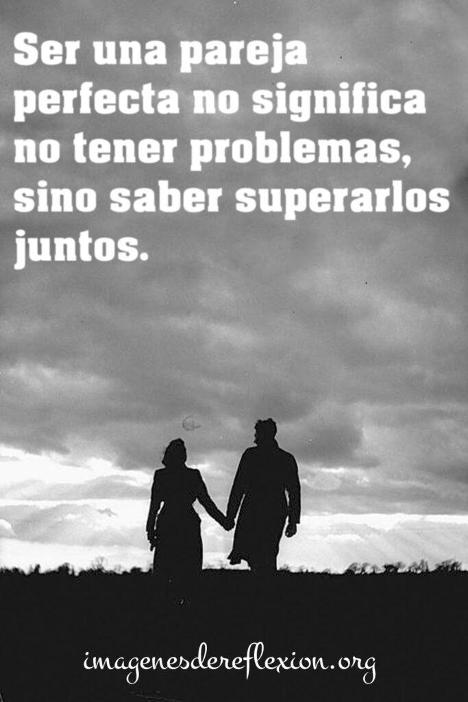 Ser una pareja perfecta no significa no tener problemas, sino saber superarlos juntos.