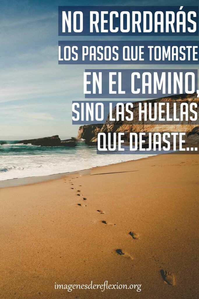 No recordarás los pasos que tomaste en el caminosino las huellas que dejaste.(Anónimo)