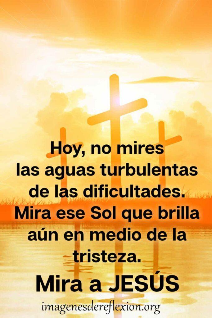 Hoy, no mires las aguas turbulentas de las dificultades. Mira ese Sol que brilla aun en medio de la tristeza. Mira a Jesús