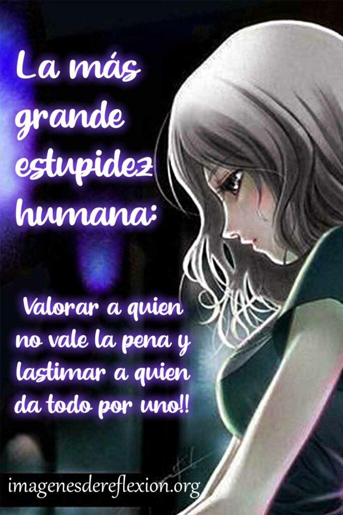 La mas grande tontearía humana; Valorar a quien no vale la pena y lastimar a quien da todo por uno!!