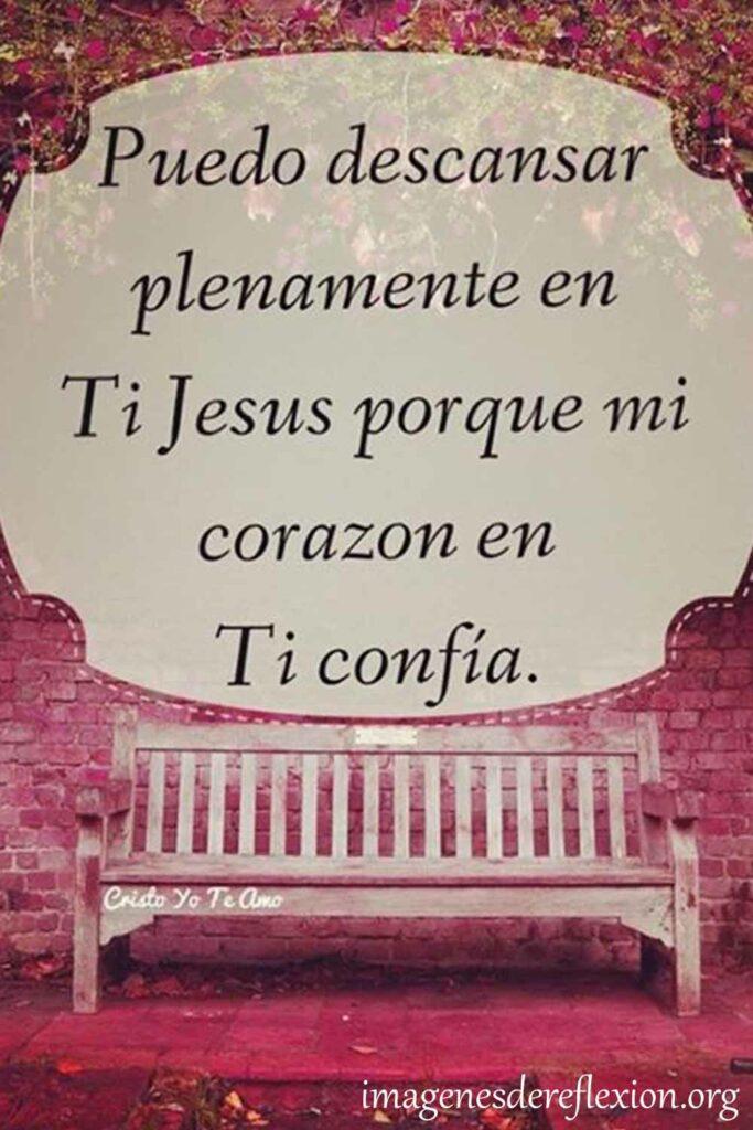Puedo descansar plenamente en Ti Jesús porque mi corazón en tu confía.
