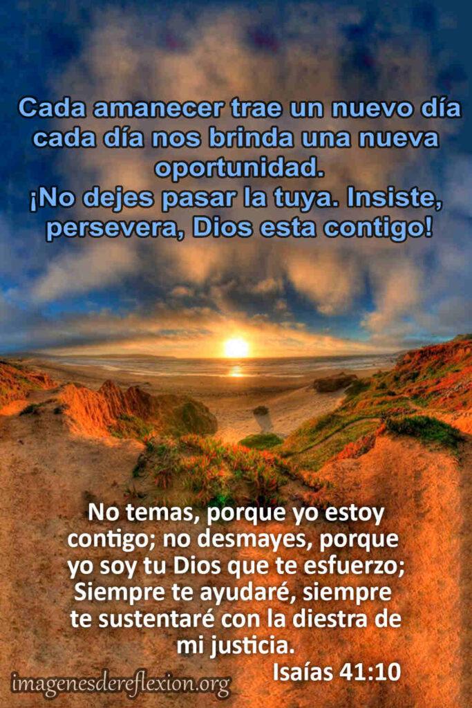 Cada amanecer trae un nuevo día, cada día nos brinda una nueva oportunidad.No temas, porque yo estoycontigo; no desmayes, porqueyo soy tu Dios que te esfuerzo;Siempre te ayudaré, siemprete sustentaré con la diestra demi justicia.Isaias 41:10