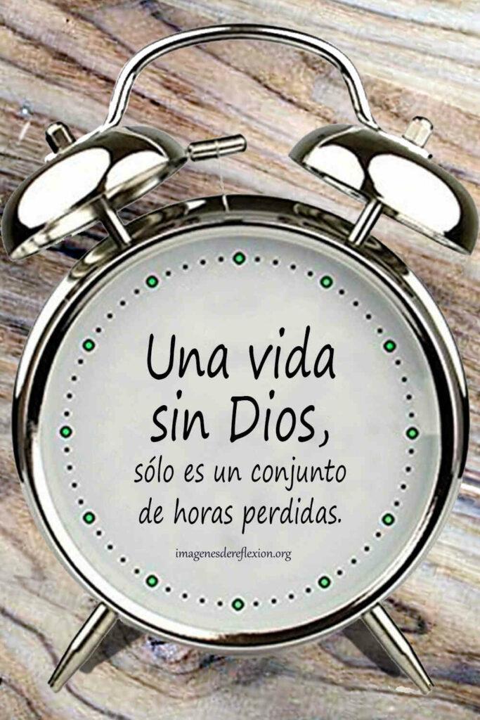Una vida sin Dios, solo es un conjunto de horas perdidas.