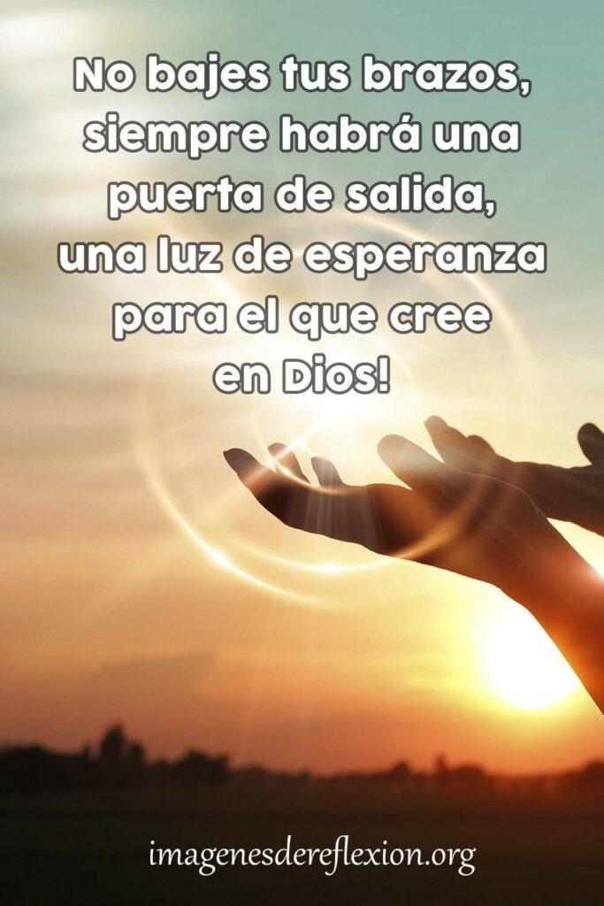 NO bajes tus brazos, siempre habrá una puerta de salida, una luz de esperanza para el que cree en Dios.